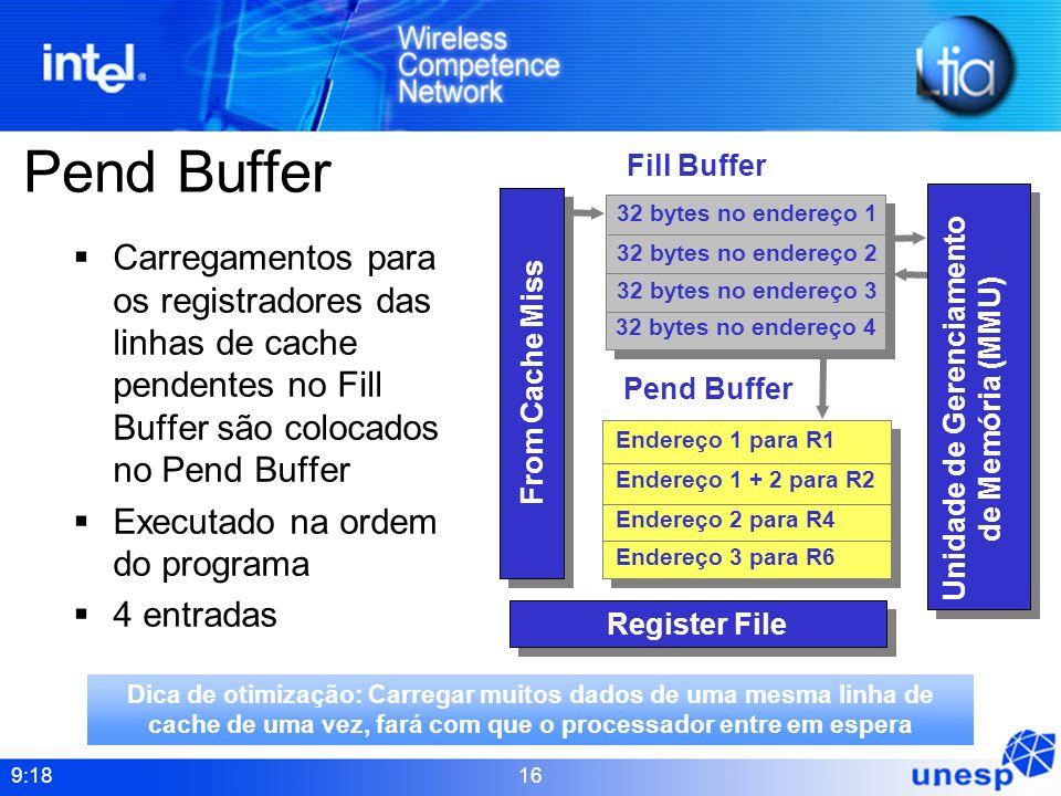 9:18 16 Pend Buffer Carregamentos para os registradores das linhas de cache pendentes no Fill Buffer são colocados no Pend Buffer Executado na ordem d