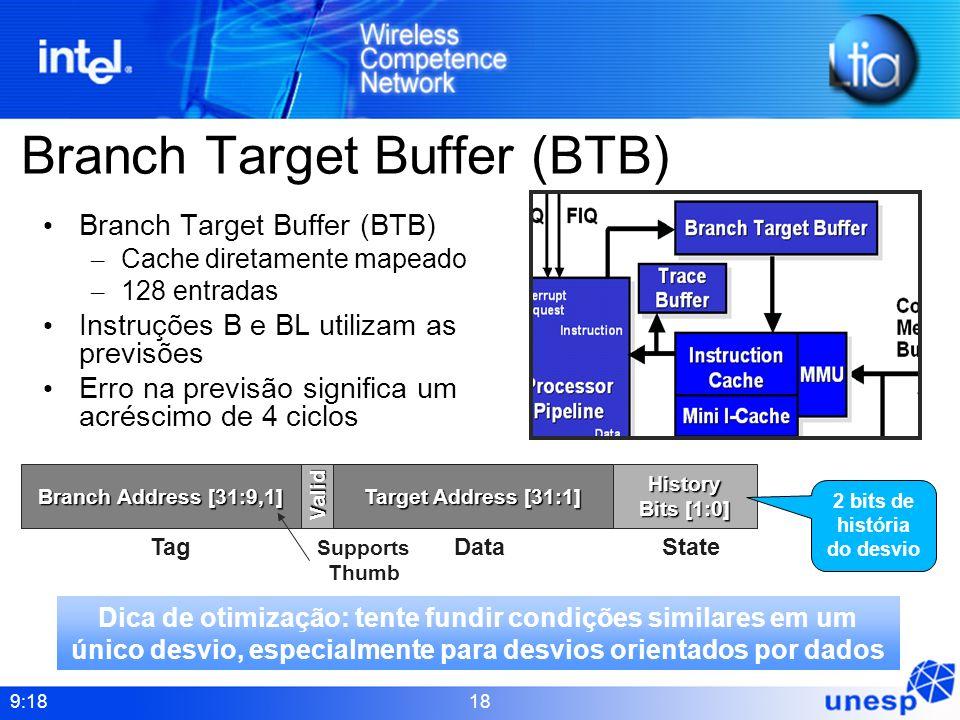 9:18 18 Branch Target Buffer (BTB) – Cache diretamente mapeado – 128 entradas Instruções B e BL utilizam as previsões Erro na previsão significa um ac