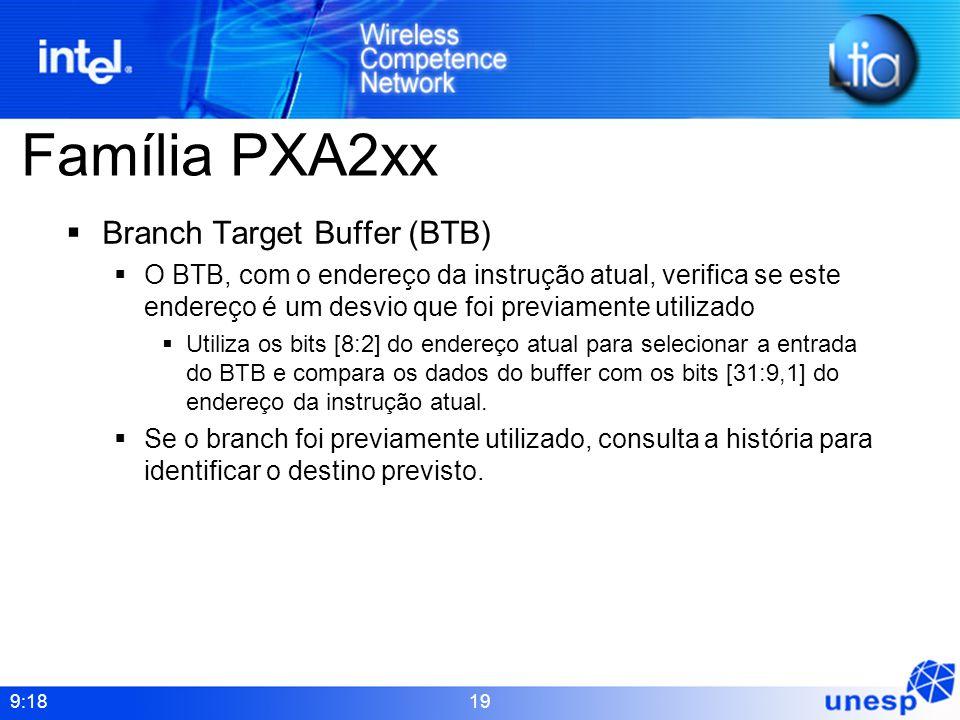 9:18 19 Família PXA2xx Branch Target Buffer (BTB) O BTB, com o endereço da instrução atual, verifica se este endereço é um desvio que foi previamente