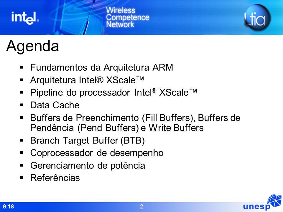 9:18 2 Agenda Fundamentos da Arquitetura ARM Arquitetura Intel® XScale Pipeline do processador Intel ® XScale Data Cache Buffers de Preenchimento (Fil