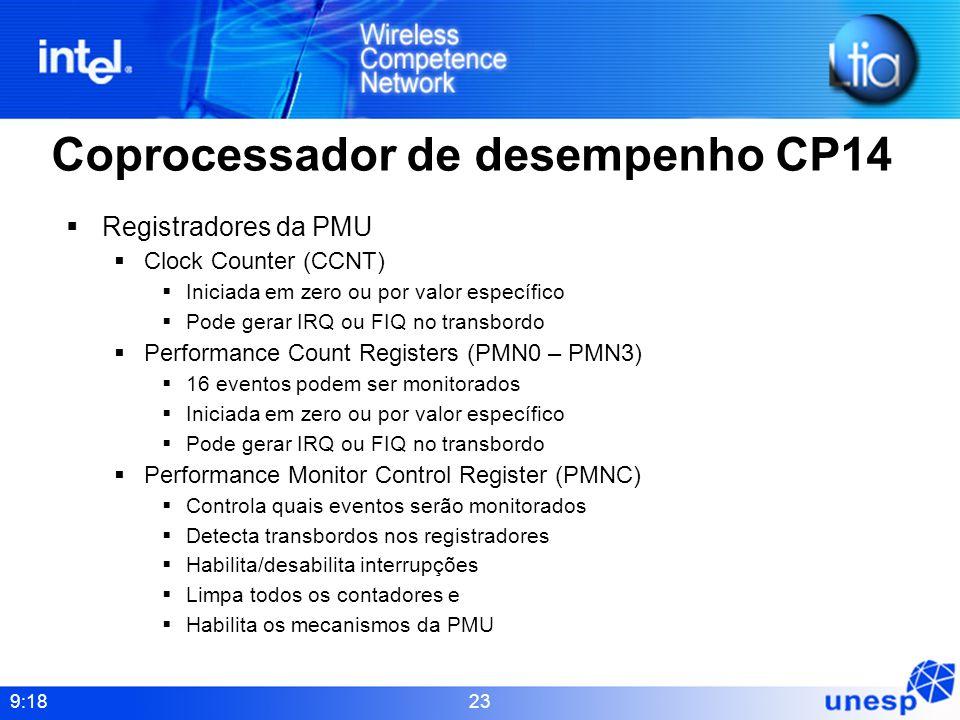 9:18 23 Coprocessador de desempenho CP14 Registradores da PMU Clock Counter (CCNT) Iniciada em zero ou por valor específico Pode gerar IRQ ou FIQ no t