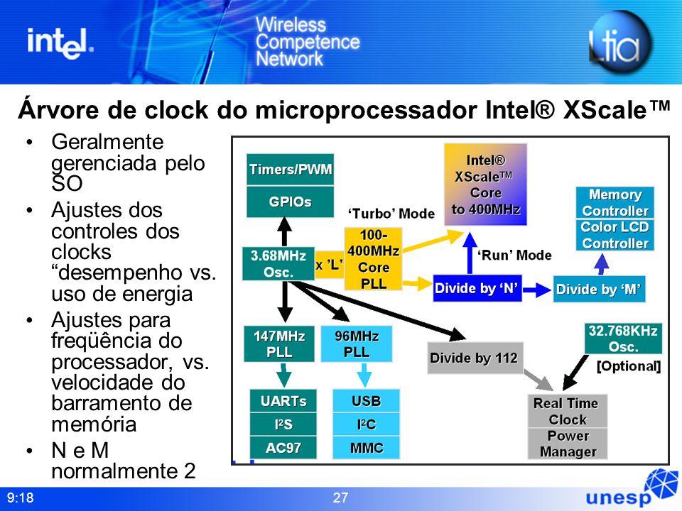 9:18 27 Árvore de clock do microprocessador Intel® XScale Geralmente gerenciada pelo SO Ajustes dos controles dos clocks desempenho vs. uso de energia
