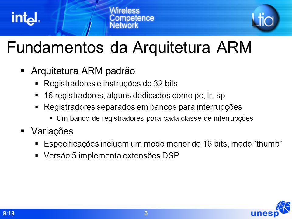9:18 3 Fundamentos da Arquitetura ARM Arquitetura ARM padrão Registradores e instruções de 32 bits 16 registradores, alguns dedicados como pc, lr, sp