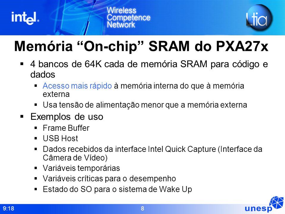 9:18 8 Memória On-chip SRAM do PXA27x 4 bancos de 64K cada de memória SRAM para código e dados Acesso mais rápido à memória interna do que à memória e