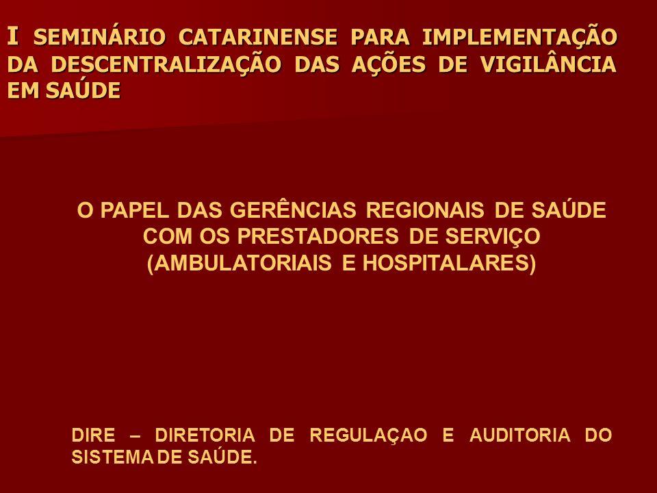 I SEMINÁRIO CATARINENSE PARA IMPLEMENTAÇÃO DA DESCENTRALIZAÇÃO DAS AÇÕES DE VIGILÂNCIA EM SAÚDE O PAPEL DAS GERÊNCIAS REGIONAIS DE SAÚDE COM OS PRESTADORES DE SERVIÇO (AMBULATORIAIS E HOSPITALARES) DIRE – DIRETORIA DE REGULAÇAO E AUDITORIA DO SISTEMA DE SAÚDE.