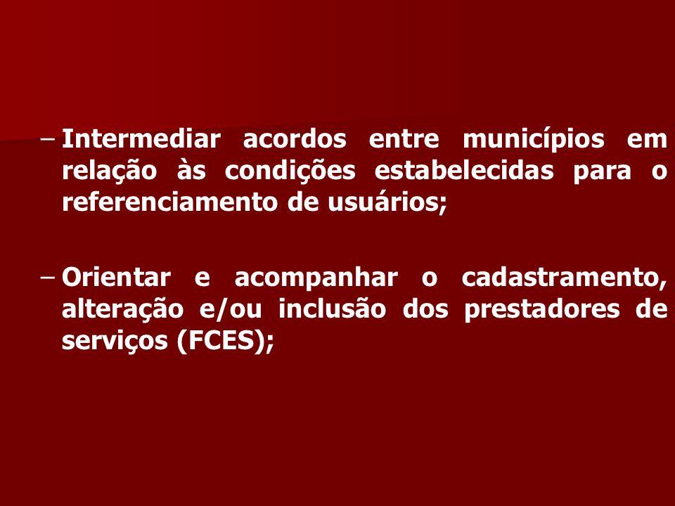 – –Intermediar acordos entre municípios em relação às condições estabelecidas para o referenciamento de usuários; – –Orientar e acompanhar o cadastramento, alteração e/ou inclusão dos prestadores de serviços (FCES);