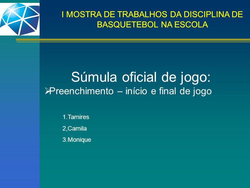 I MOSTRA DE TRABALHOS DA DISCIPLINA DE BASQUETEBOL NA ESCOLA Súmula oficial de jogo: Preenchimento – início e final de jogo 1.Tamires 2,Camila 3.Moniq