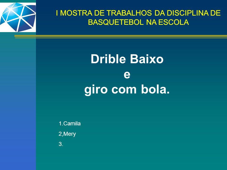 I MOSTRA DE TRABALHOS DA DISCIPLINA DE BASQUETEBOL NA ESCOLA Drible Baixo e giro com bola. 1.Camila 2,Mery 3.
