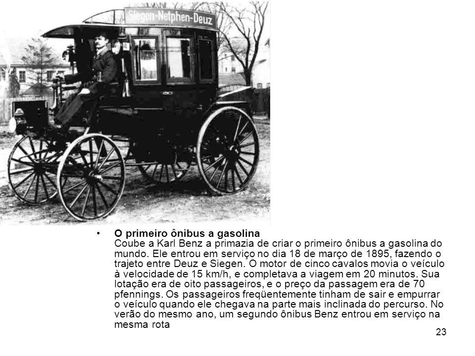 23 O primeiro ônibus a gasolina Coube a Karl Benz a primazia de criar o primeiro ônibus a gasolina do mundo. Ele entrou em serviço no dia 18 de março