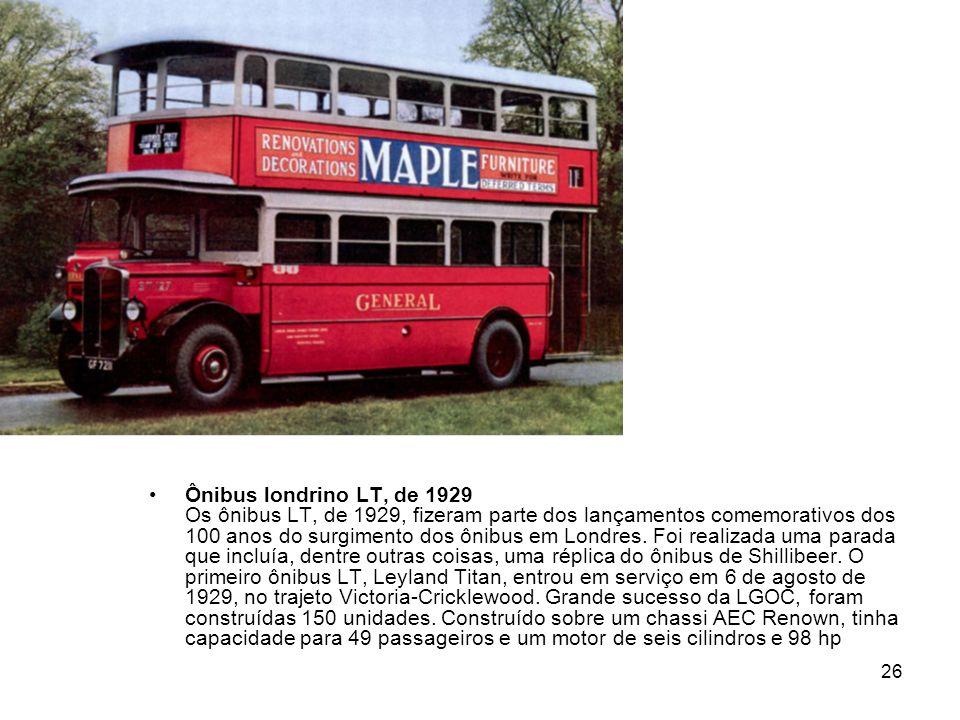 26 Ônibus londrino LT, de 1929 Os ônibus LT, de 1929, fizeram parte dos lançamentos comemorativos dos 100 anos do surgimento dos ônibus em Londres. Fo