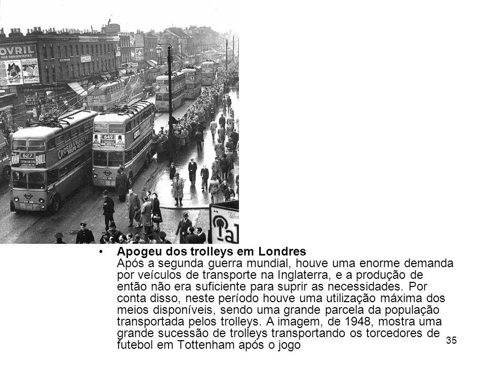 35 Apogeu dos trolleys em Londres Após a segunda guerra mundial, houve uma enorme demanda por veículos de transporte na Inglaterra, e a produção de en