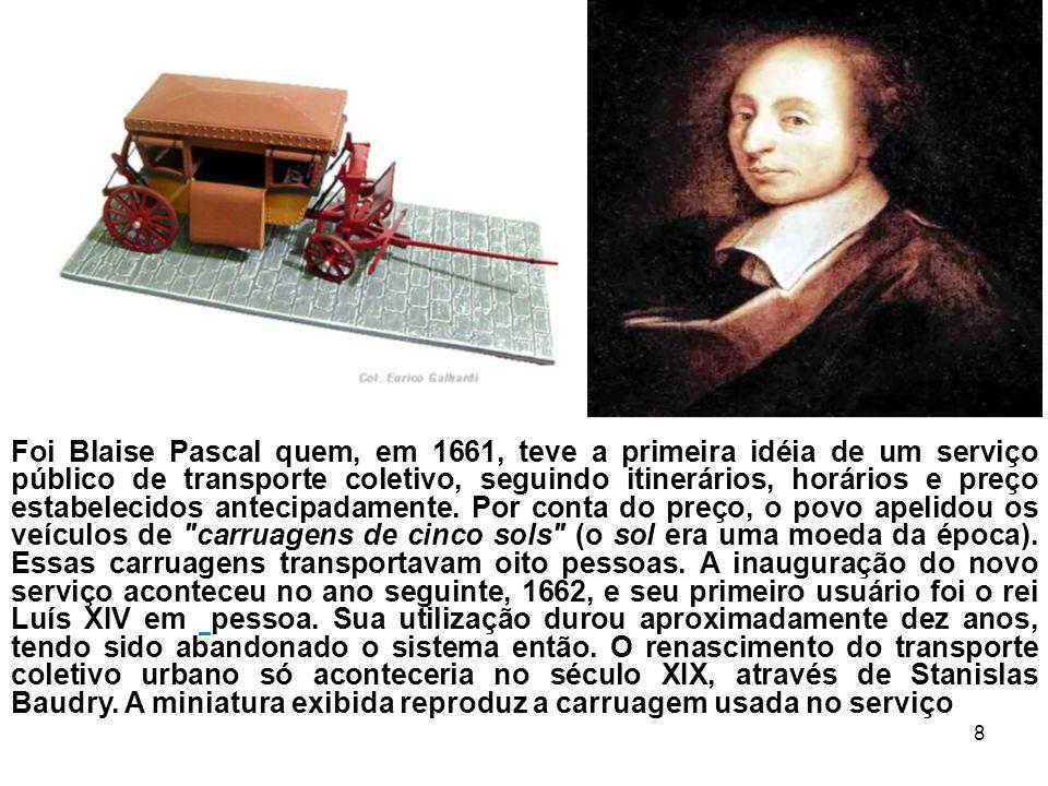 8 Foi Blaise Pascal quem, em 1661, teve a primeira idéia de um serviço público de transporte coletivo, seguindo itinerários, horários e preço estabele