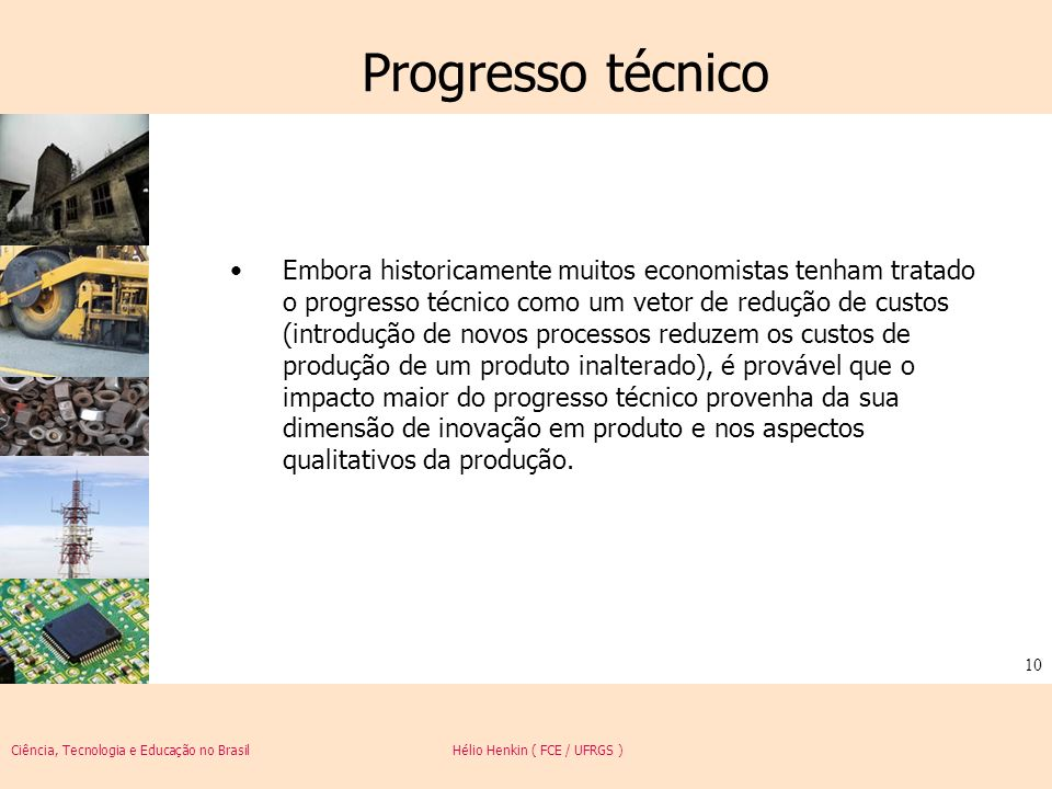 Ciência, Tecnologia e Educação no Brasil Hélio Henkin ( FCE / UFRGS ) 10 Progresso técnico Embora historicamente muitos economistas tenham tratado o p