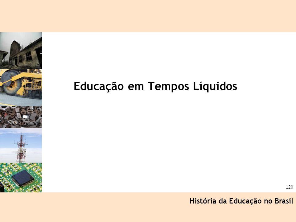 Ciência, Tecnologia e Educação no Brasil Hélio Henkin ( FCE / UFRGS ) 120 Educação em Tempos Líquidos História da Educação no Brasil