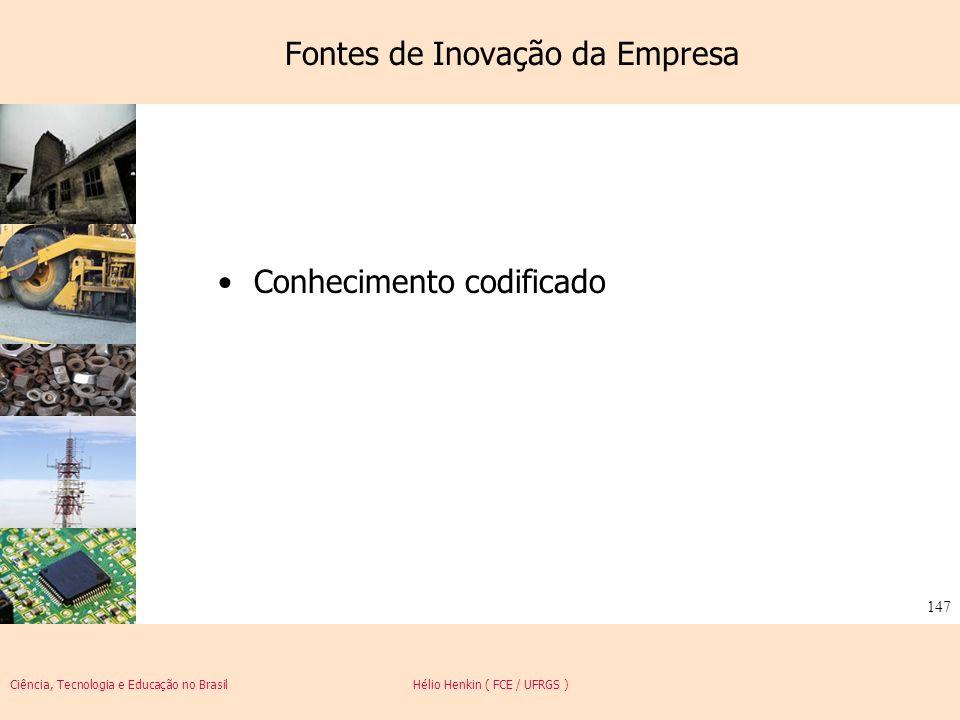 Ciência, Tecnologia e Educação no Brasil Hélio Henkin ( FCE / UFRGS ) 147 Fontes de Inovação da Empresa Conhecimento codificado