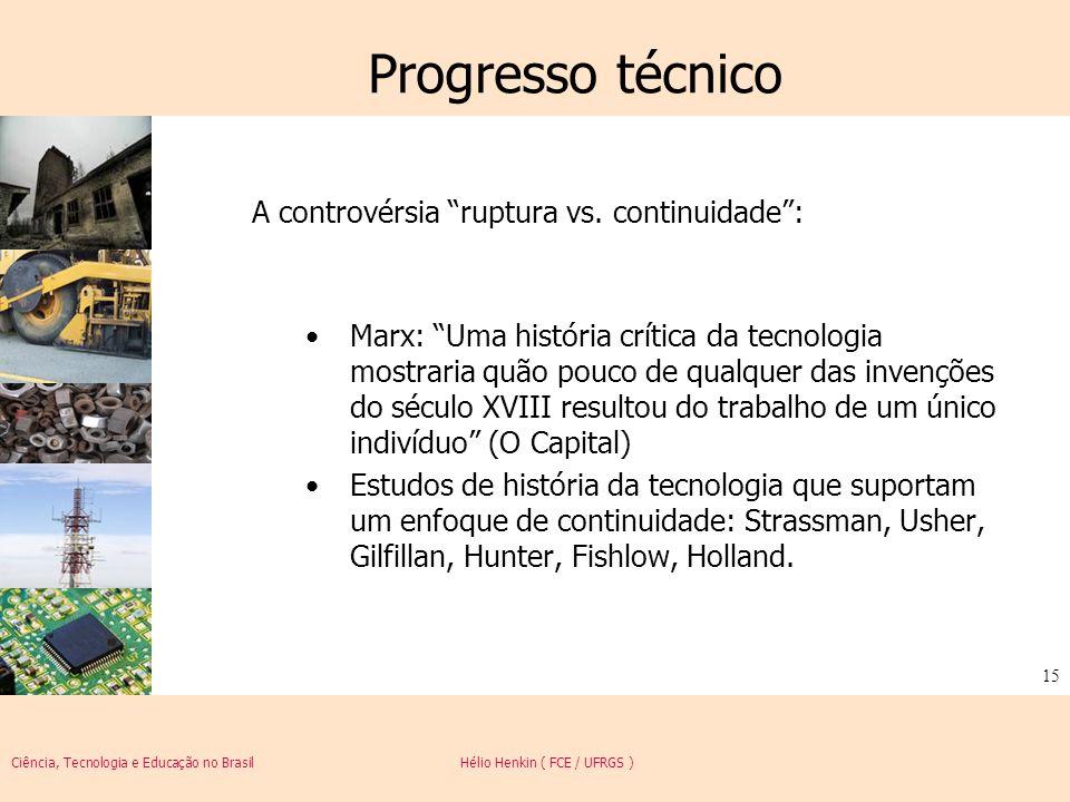 Ciência, Tecnologia e Educação no Brasil Hélio Henkin ( FCE / UFRGS ) 15 Progresso técnico A controvérsia ruptura vs. continuidade: Marx: Uma história