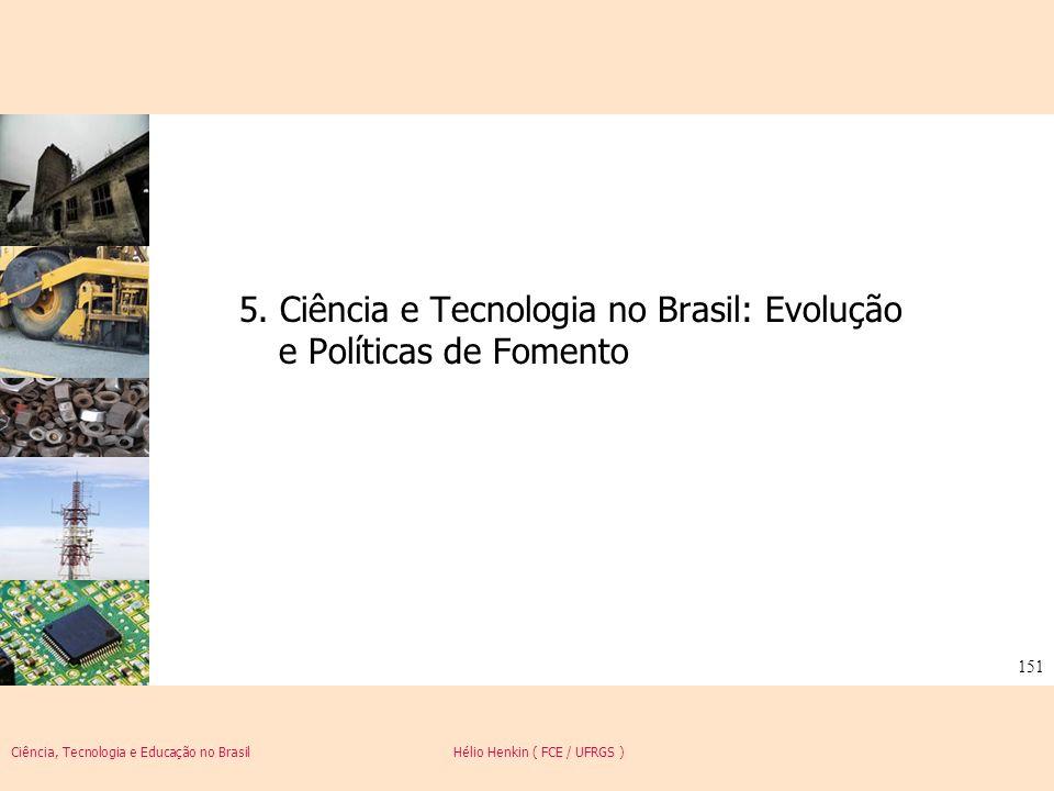 Ciência, Tecnologia e Educação no Brasil Hélio Henkin ( FCE / UFRGS ) 151 5. Ciência e Tecnologia no Brasil: Evolução e Políticas de Fomento