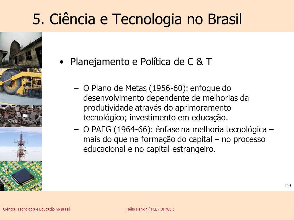 Ciência, Tecnologia e Educação no Brasil Hélio Henkin ( FCE / UFRGS ) 153 5. Ciência e Tecnologia no Brasil Planejamento e Política de C & T –O Plano