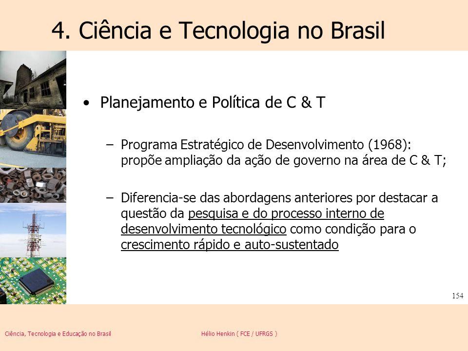 Ciência, Tecnologia e Educação no Brasil Hélio Henkin ( FCE / UFRGS ) 154 4. Ciência e Tecnologia no Brasil Planejamento e Política de C & T –Programa