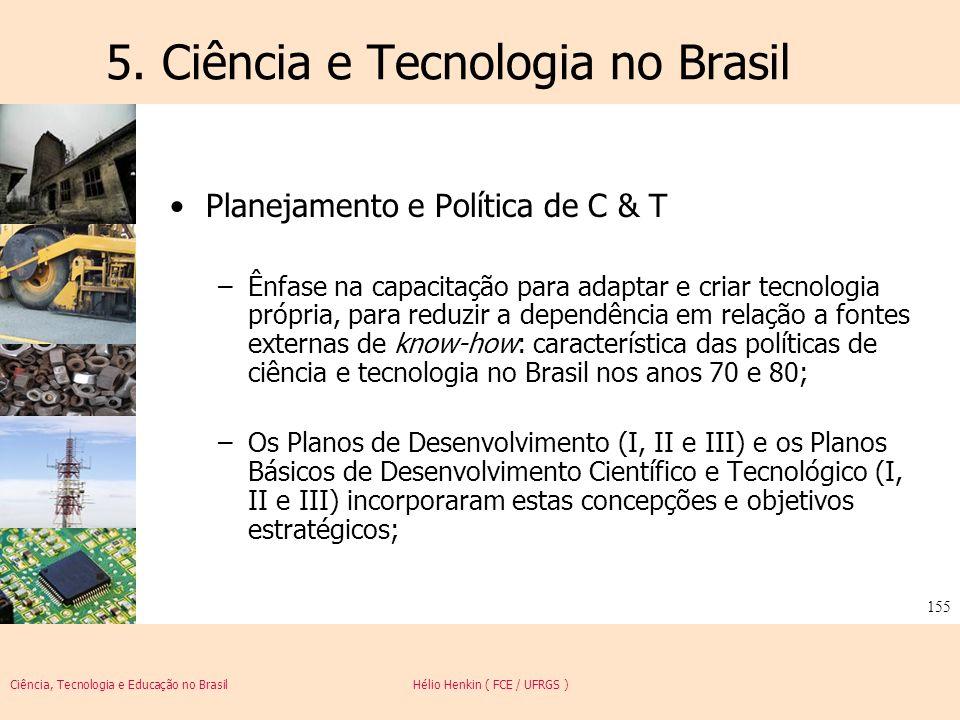 Ciência, Tecnologia e Educação no Brasil Hélio Henkin ( FCE / UFRGS ) 155 5. Ciência e Tecnologia no Brasil Planejamento e Política de C & T –Ênfase n