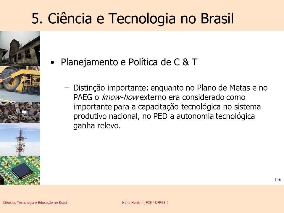 Ciência, Tecnologia e Educação no Brasil Hélio Henkin ( FCE / UFRGS ) 156 5. Ciência e Tecnologia no Brasil Planejamento e Política de C & T –Distinçã