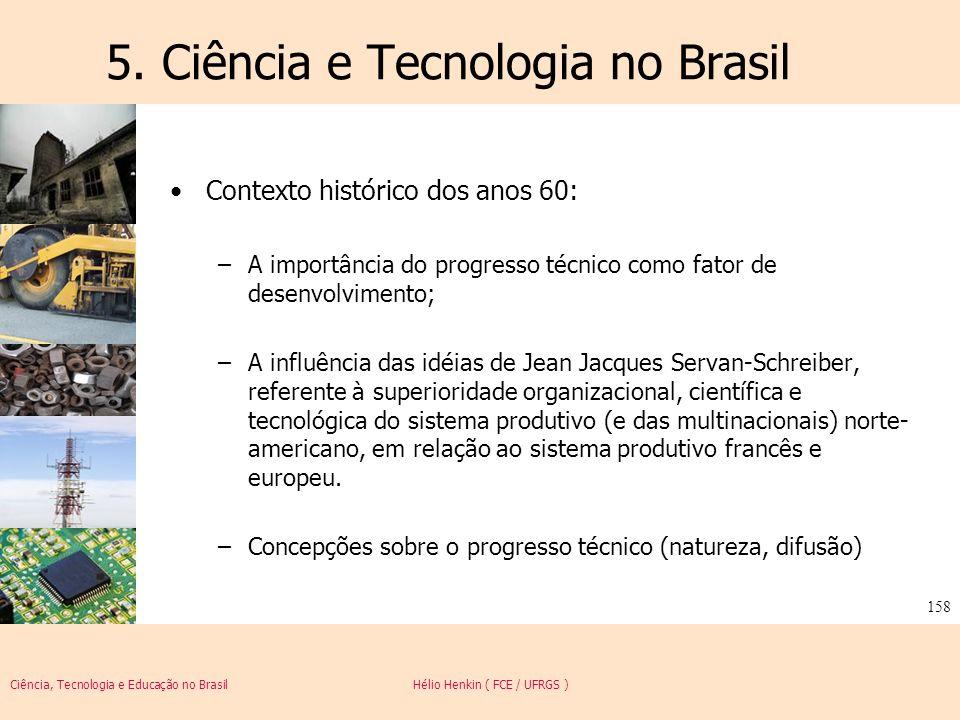 Ciência, Tecnologia e Educação no Brasil Hélio Henkin ( FCE / UFRGS ) 158 5. Ciência e Tecnologia no Brasil Contexto histórico dos anos 60: –A importâ
