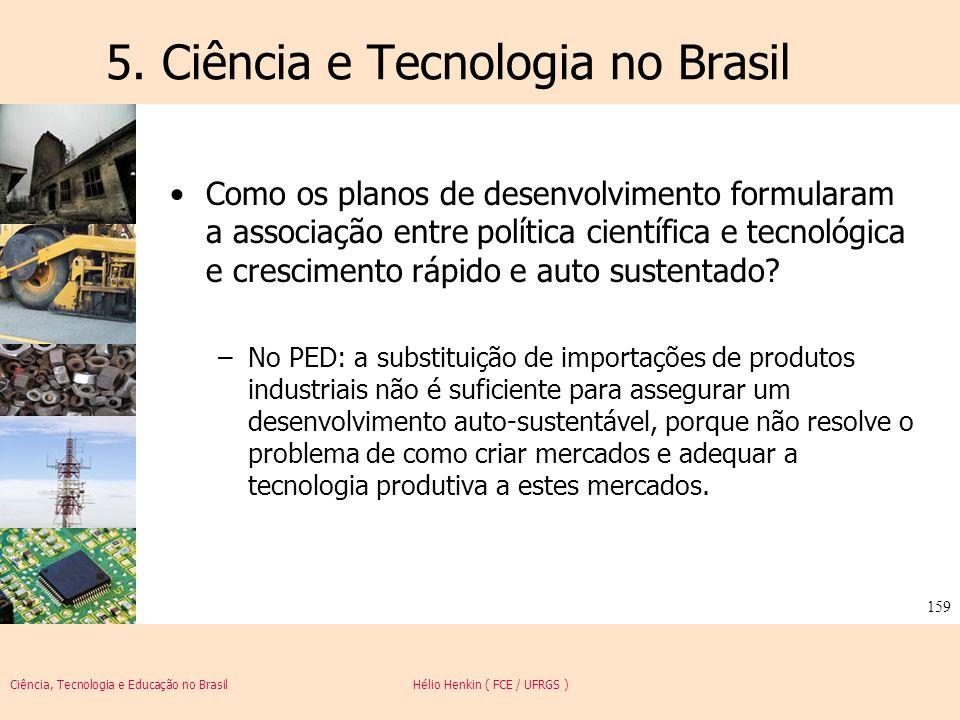 Ciência, Tecnologia e Educação no Brasil Hélio Henkin ( FCE / UFRGS ) 159 5. Ciência e Tecnologia no Brasil Como os planos de desenvolvimento formular