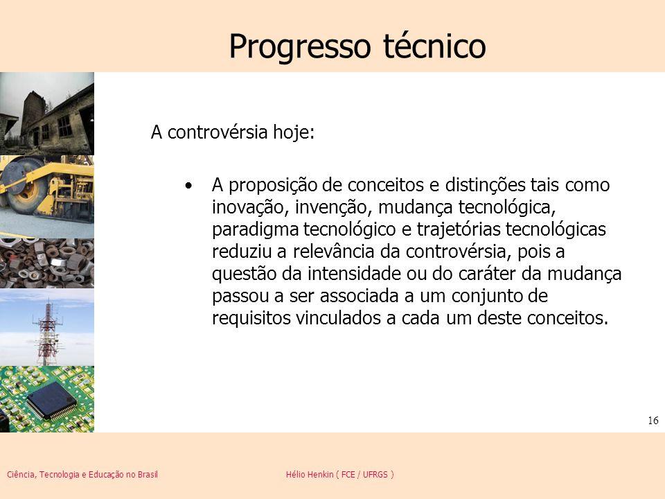 Ciência, Tecnologia e Educação no Brasil Hélio Henkin ( FCE / UFRGS ) 16 Progresso técnico A controvérsia hoje: A proposição de conceitos e distinções