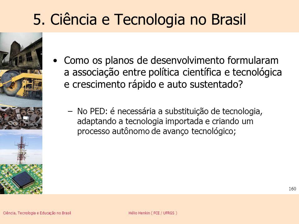 Ciência, Tecnologia e Educação no Brasil Hélio Henkin ( FCE / UFRGS ) 160 5. Ciência e Tecnologia no Brasil Como os planos de desenvolvimento formular