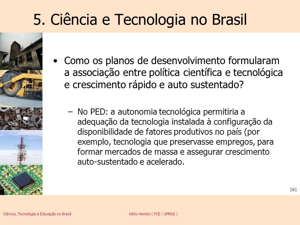 Ciência, Tecnologia e Educação no Brasil Hélio Henkin ( FCE / UFRGS ) 161 5. Ciência e Tecnologia no Brasil Como os planos de desenvolvimento formular