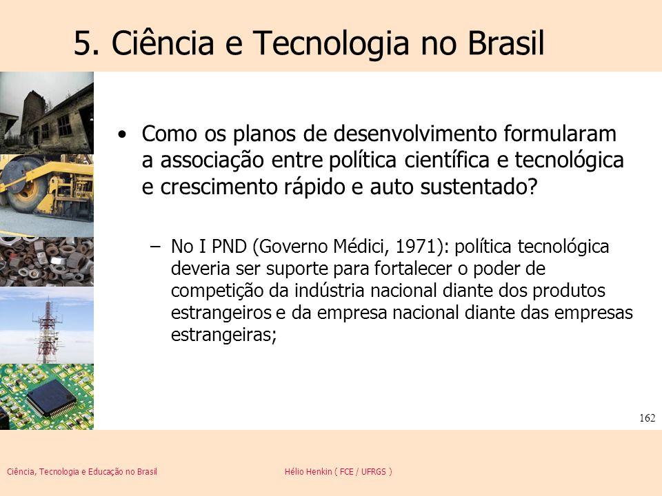 Ciência, Tecnologia e Educação no Brasil Hélio Henkin ( FCE / UFRGS ) 162 5. Ciência e Tecnologia no Brasil Como os planos de desenvolvimento formular