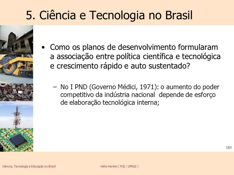 Ciência, Tecnologia e Educação no Brasil Hélio Henkin ( FCE / UFRGS ) 163 5. Ciência e Tecnologia no Brasil Como os planos de desenvolvimento formular