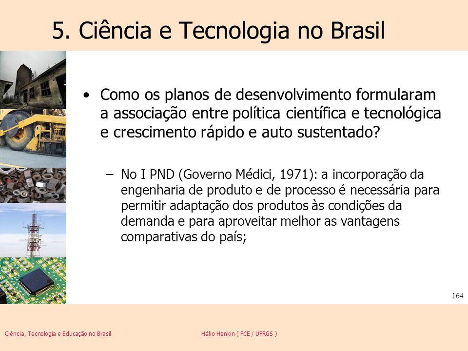 Ciência, Tecnologia e Educação no Brasil Hélio Henkin ( FCE / UFRGS ) 164 5. Ciência e Tecnologia no Brasil Como os planos de desenvolvimento formular
