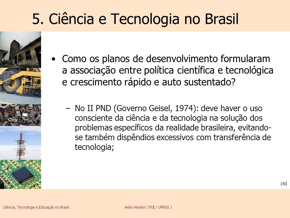 Ciência, Tecnologia e Educação no Brasil Hélio Henkin ( FCE / UFRGS ) 168 5. Ciência e Tecnologia no Brasil Como os planos de desenvolvimento formular