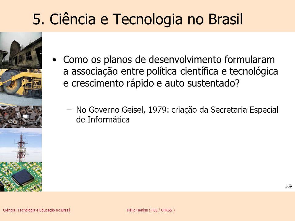 Ciência, Tecnologia e Educação no Brasil Hélio Henkin ( FCE / UFRGS ) 169 5. Ciência e Tecnologia no Brasil Como os planos de desenvolvimento formular