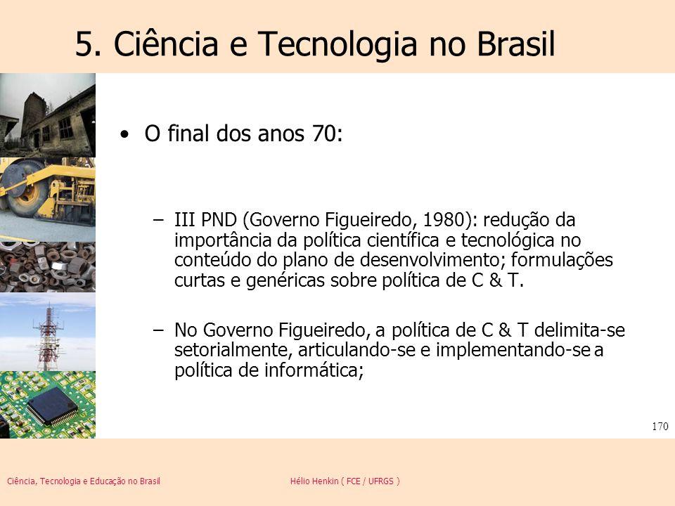 Ciência, Tecnologia e Educação no Brasil Hélio Henkin ( FCE / UFRGS ) 170 5. Ciência e Tecnologia no Brasil O final dos anos 70: –III PND (Governo Fig