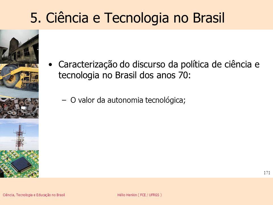Ciência, Tecnologia e Educação no Brasil Hélio Henkin ( FCE / UFRGS ) 171 5. Ciência e Tecnologia no Brasil Caracterização do discurso da política de