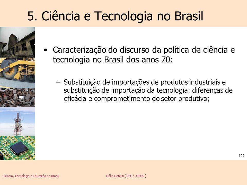 Ciência, Tecnologia e Educação no Brasil Hélio Henkin ( FCE / UFRGS ) 172 5. Ciência e Tecnologia no Brasil Caracterização do discurso da política de