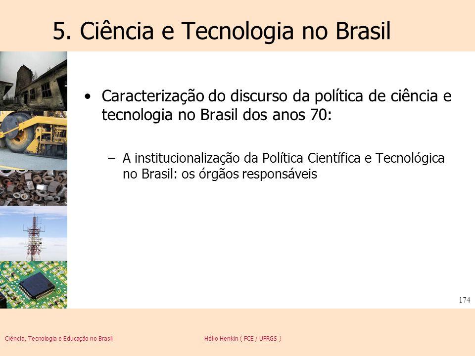 Ciência, Tecnologia e Educação no Brasil Hélio Henkin ( FCE / UFRGS ) 174 5. Ciência e Tecnologia no Brasil Caracterização do discurso da política de