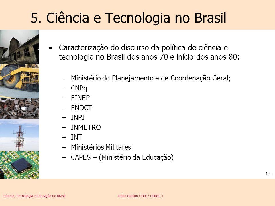 Ciência, Tecnologia e Educação no Brasil Hélio Henkin ( FCE / UFRGS ) 175 5. Ciência e Tecnologia no Brasil Caracterização do discurso da política de