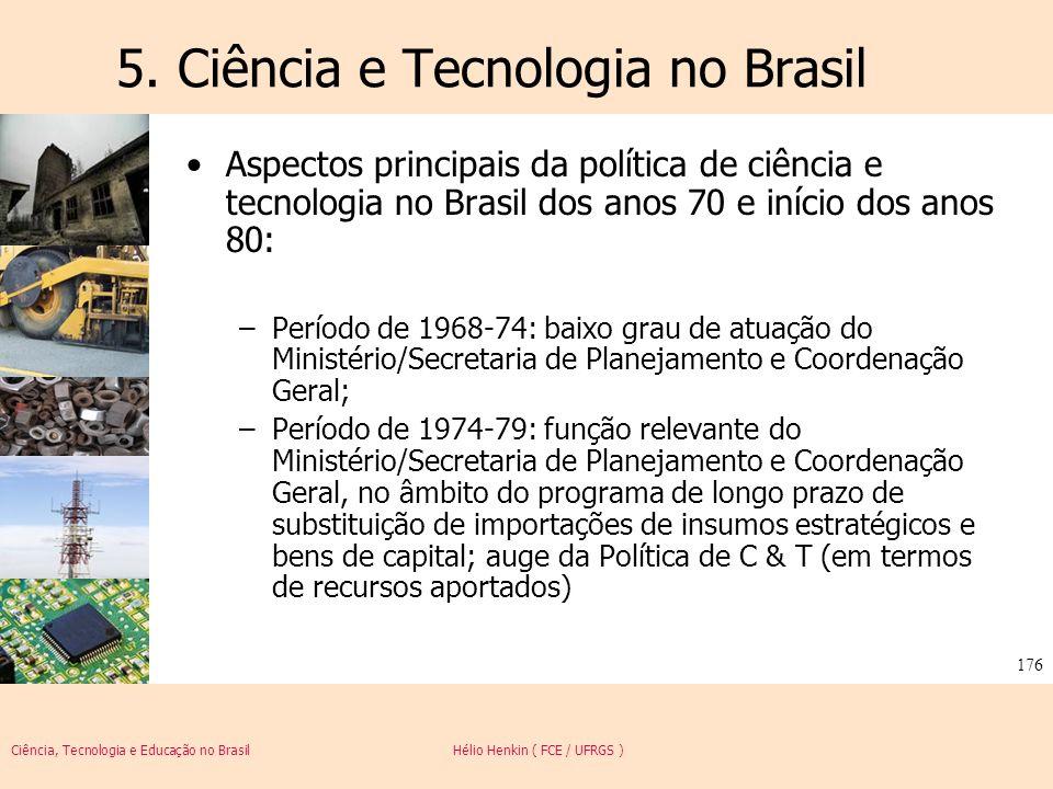 Ciência, Tecnologia e Educação no Brasil Hélio Henkin ( FCE / UFRGS ) 176 5. Ciência e Tecnologia no Brasil Aspectos principais da política de ciência