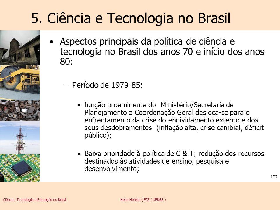Ciência, Tecnologia e Educação no Brasil Hélio Henkin ( FCE / UFRGS ) 177 5. Ciência e Tecnologia no Brasil Aspectos principais da política de ciência