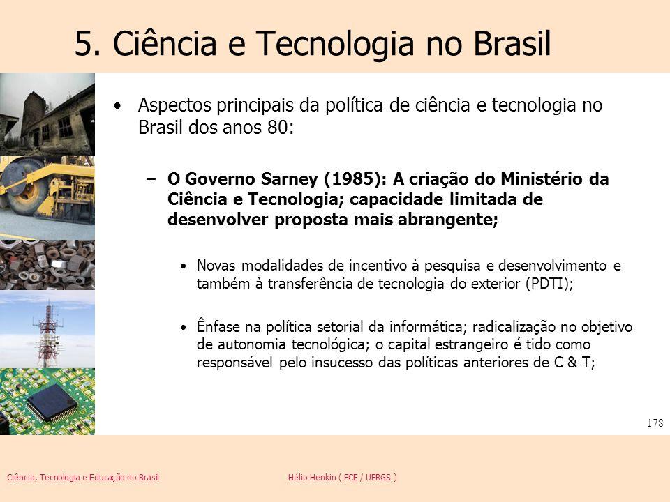 Ciência, Tecnologia e Educação no Brasil Hélio Henkin ( FCE / UFRGS ) 178 5. Ciência e Tecnologia no Brasil Aspectos principais da política de ciência
