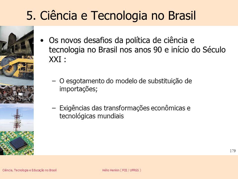 Ciência, Tecnologia e Educação no Brasil Hélio Henkin ( FCE / UFRGS ) 179 5. Ciência e Tecnologia no Brasil Os novos desafios da política de ciência e