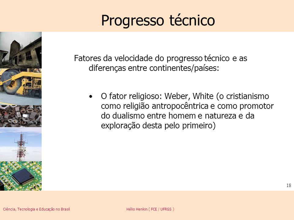 Ciência, Tecnologia e Educação no Brasil Hélio Henkin ( FCE / UFRGS ) 18 Progresso técnico Fatores da velocidade do progresso técnico e as diferenças