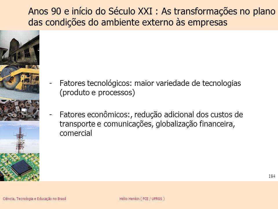 Ciência, Tecnologia e Educação no Brasil Hélio Henkin ( FCE / UFRGS ) 184 -Fatores tecnológicos: maior variedade de tecnologias (produto e processos)