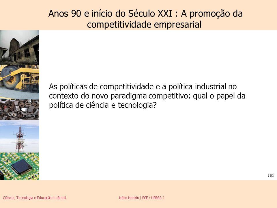Ciência, Tecnologia e Educação no Brasil Hélio Henkin ( FCE / UFRGS ) 185 As políticas de competitividade e a política industrial no contexto do novo