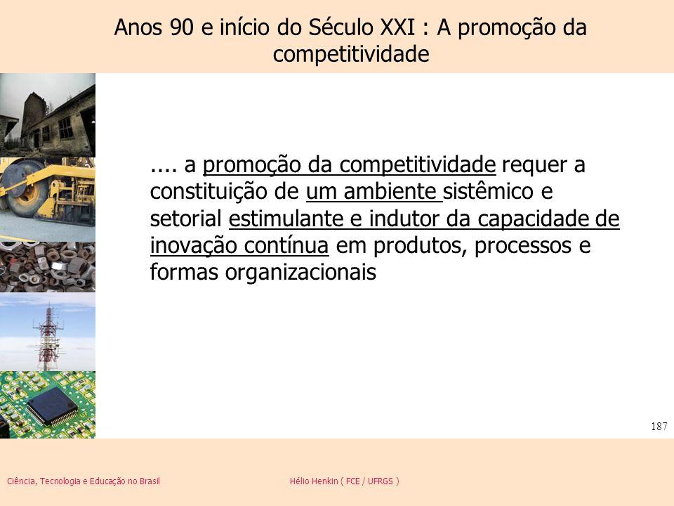 Ciência, Tecnologia e Educação no Brasil Hélio Henkin ( FCE / UFRGS ) 187 Anos 90 e início do Século XXI : A promoção da competitividade.... a promoçã