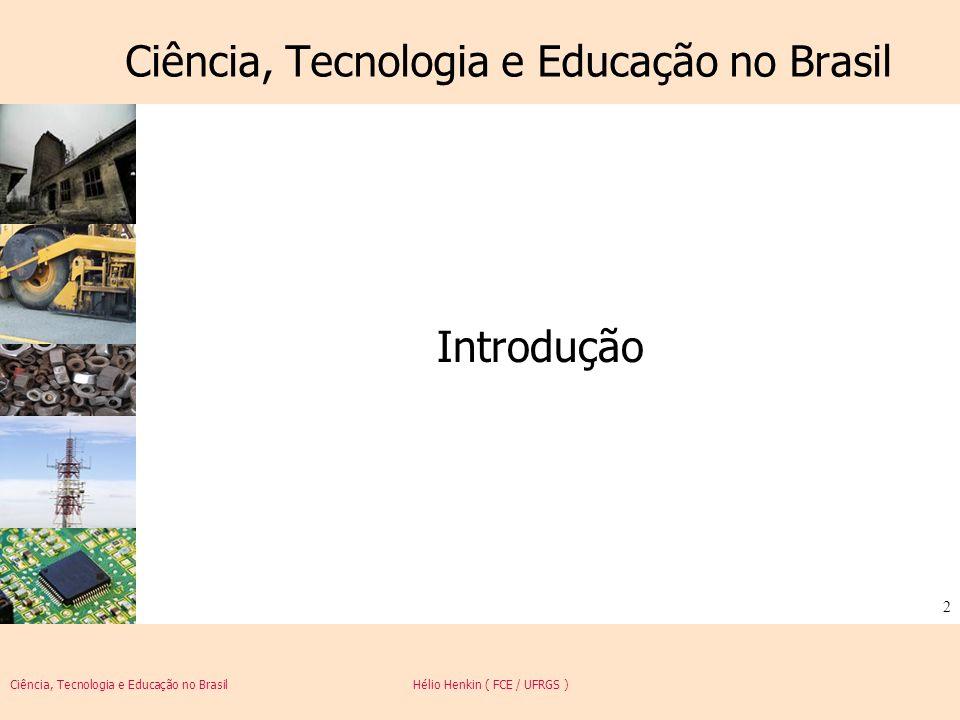 Ciência, Tecnologia e Educação no Brasil Hélio Henkin ( FCE / UFRGS ) 3 Introdução Tratar de ciência, tecnologia e educação em uma disciplina de um curso de especialização é certamente um grande desafio.