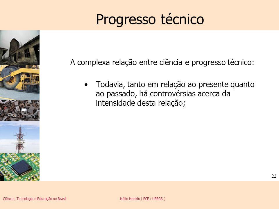 Ciência, Tecnologia e Educação no Brasil Hélio Henkin ( FCE / UFRGS ) 22 Progresso técnico A complexa relação entre ciência e progresso técnico: Todav